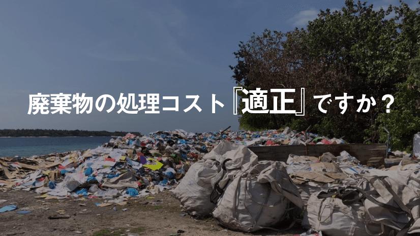 廃棄物の処理コスト『適正』ですか?